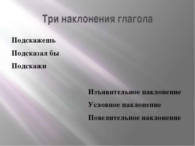 Три наклонения глагола Подскажешь Подсказал бы Подскажи Изъявительное наклоне...