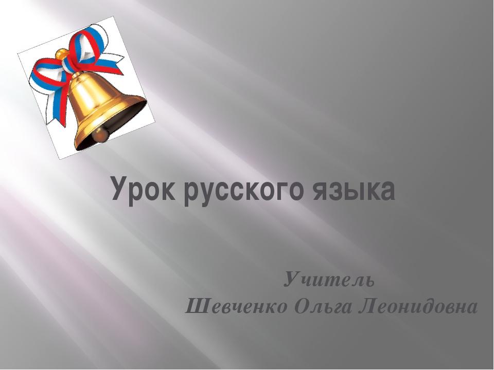 Урок русского языка Учитель Шевченко Ольга Леонидовна