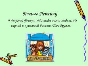Письмо Печкину Дорогой Печкин. Мы тебя очень любим. Не скучай и приезжай в го