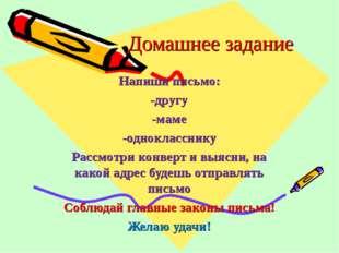 Домашнее задание Напиши письмо: -другу -маме -однокласснику Рассмотри конверт