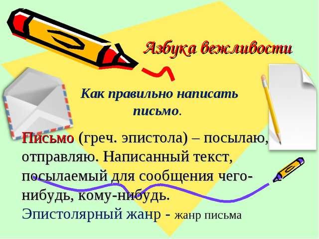 Азбука вежливости Как правильно написать письмо. Письмо (греч. эпистола) – по...
