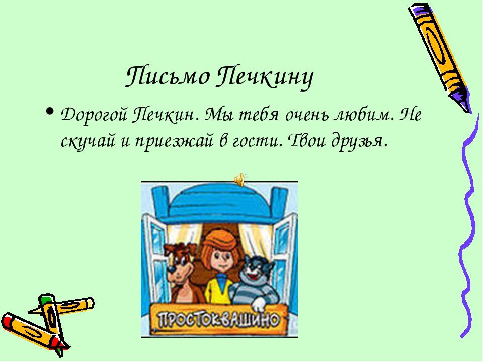 Письмо Печкину Дорогой Печкин. Мы тебя очень любим. Не скучай и приезжай в го...