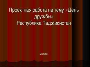 Проектная работа на тему «День дружбы» Республика Таджикистан Москва