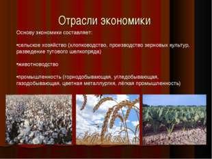 Отрасли экономики Основу экономики составляет: сельское хозяйство (хлопководс