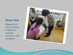 Опыт №4 Принесла в школу весы и попросила каждого взвесить свой портфель.