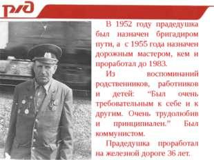 В 1952 году прадедушка был назначен бригадиром пути, а с 1955 года назначен