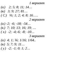 1 вариант (ап) 2; 5; 8; 11; 14… (вп) 3; 9; 27; 81… ( Сп) ½; 1; 2; 4; 8; 16…..
