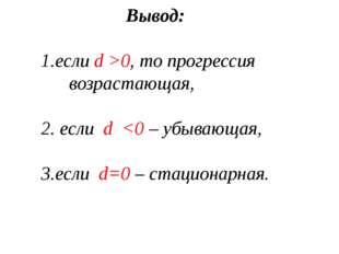 Вывод: 1.если d >0, то прогрессия возрастающая, 2. если d