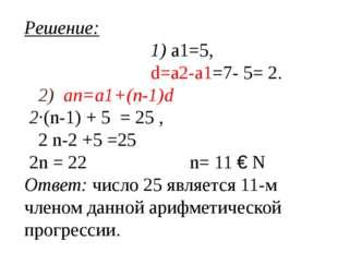Решение: 1) a1=5, d=a2-a1=7- 5= 2. 2) an=a1+(n-1)d 2·(n-1) + 5 = 25 , 2 n-2 +