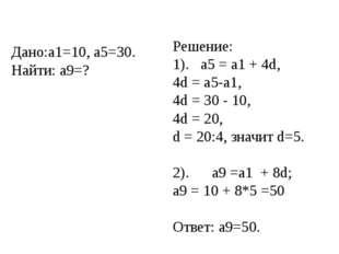 Дано:a1=10, a5=30. Найти: a9=? Решение: 1). а5 = а1 + 4d, 4d = a5-a1, 4d = 30
