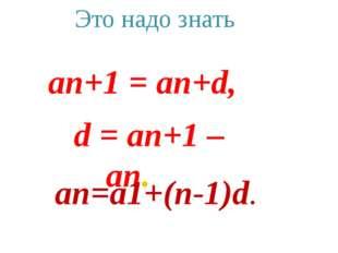 d = an+1 – an. an=a1+(n-1)d. an+1 = an+d, Это надо знать