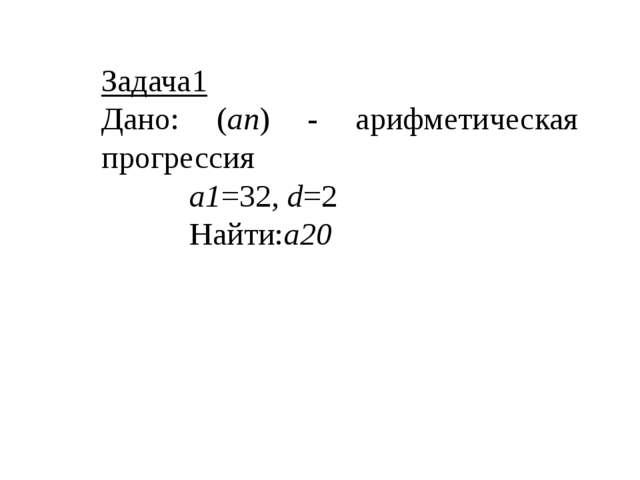 Задача1 Дано: (an) - арифметическая прогрессия a1=32, d=2 Найти:a20