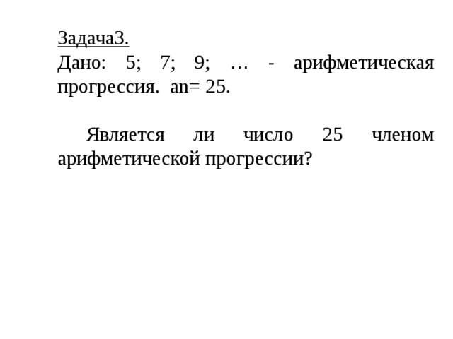 Задача3. Дано: 5; 7; 9; … - арифметическая прогрессия. an= 25. Является ли чи...