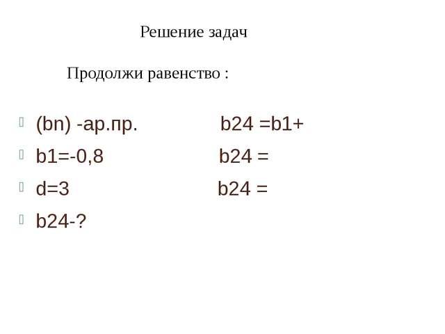 (bn) -ар.пр. b24 =b1+ b1=-0,8 b24 = d=3 b24 = b24-? Решение задач Продолжи...