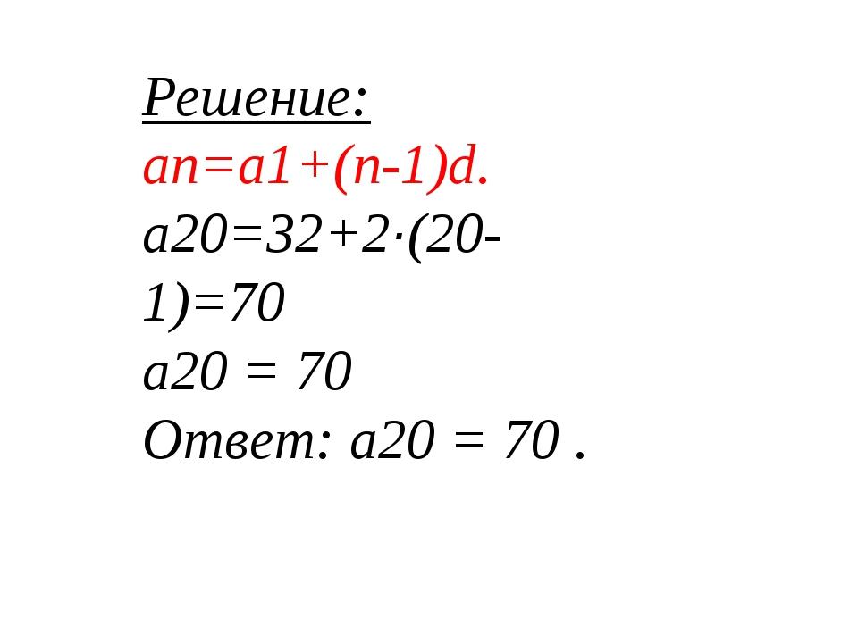 Решение: an=a1+(n-1)d. a20=32+2·(20-1)=70 а20 = 70 Ответ: a20 = 70 .