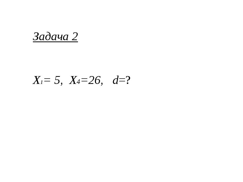 Задача 2 Х1= 5, Х4=26, d=?