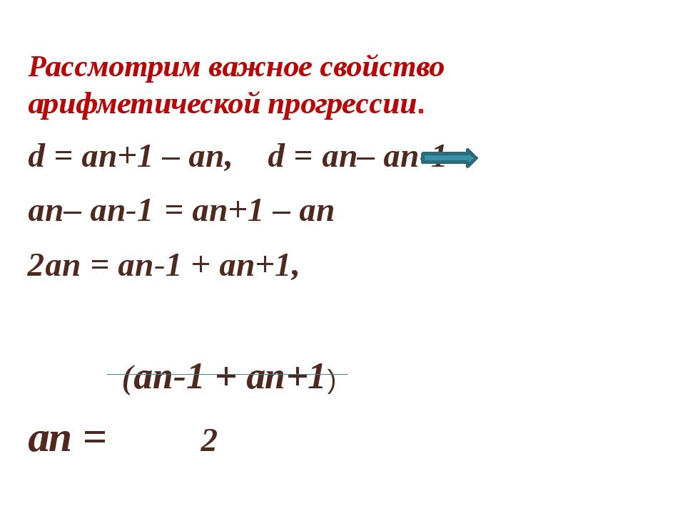 Рассмотрим важное свойство арифметической прогрессии. d = an+1 – an, d = an–...