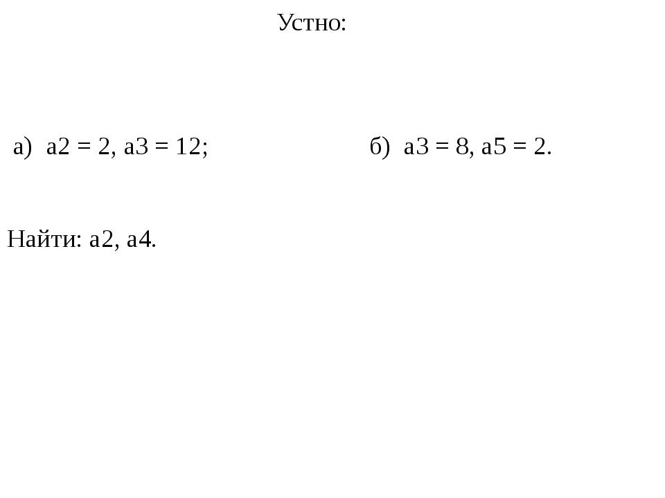 Устно: а) a2 = 2,a3 = 12; б) a3 = 8,a5 = 2. Найти:a2,a4.
