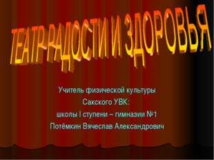 Учитель физической культуры Сакского УВК: школы I ступени – гимназии №1 Потём