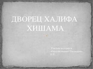 ДВОРЕЦ ХАЛИФА ХИШАМА Учитель истории и обществознания Скопкарева К.П.