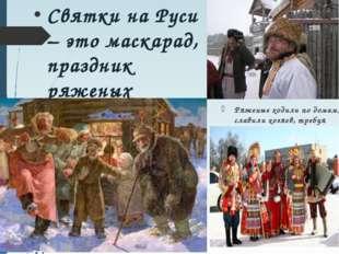 Святки на Руси – это маскарад, праздник ряженых Ряженые ходили по домам, слав