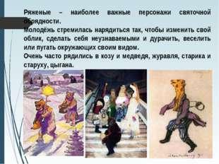 Ряженые – наиболее важные персонажи святочной обрядности. Молодёжь стремилась