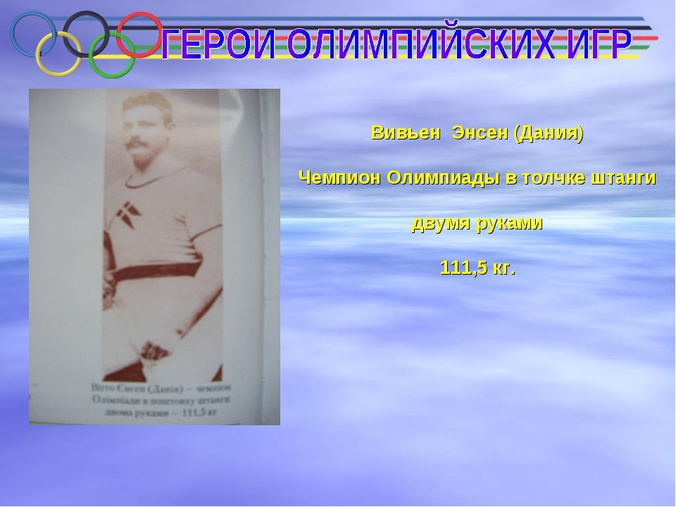 Вивьен Энсен (Дания) Чемпион Олимпиады в толчке штанги двумя руками 111,5 кг.