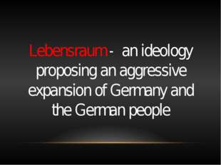 Lebensraum - an ideology proposing an aggressive expansion of Germany and th