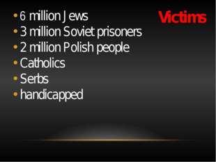 Victims 6 million Jews 3 million Soviet prisoners 2 million Polish people Cat