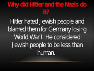 Why did Hitler and the Nazis do it? Hitler hated Jewish people and blamed th
