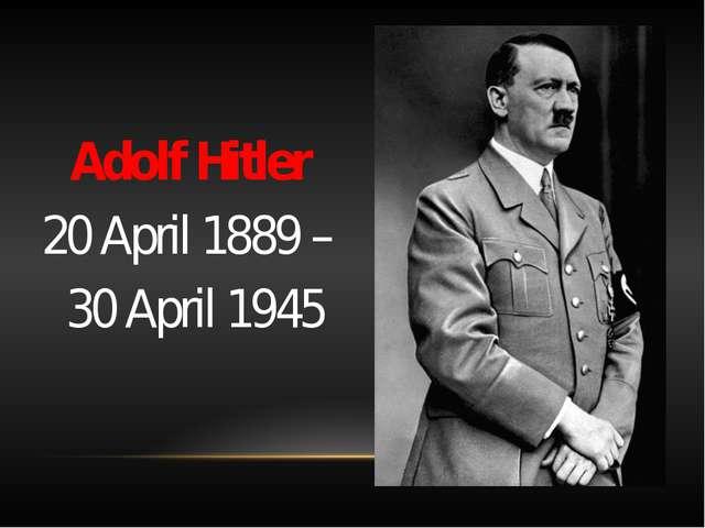 Adolf Hitler 20 April 1889– 30 April 1945
