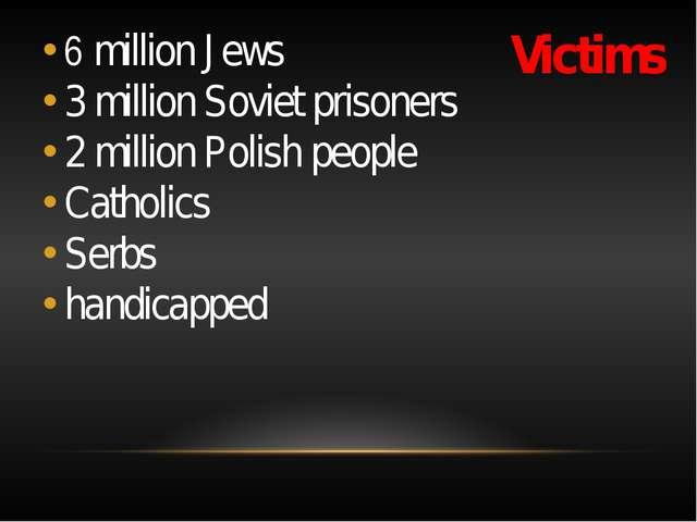 Victims 6 million Jews 3 million Soviet prisoners 2 million Polish people Cat...
