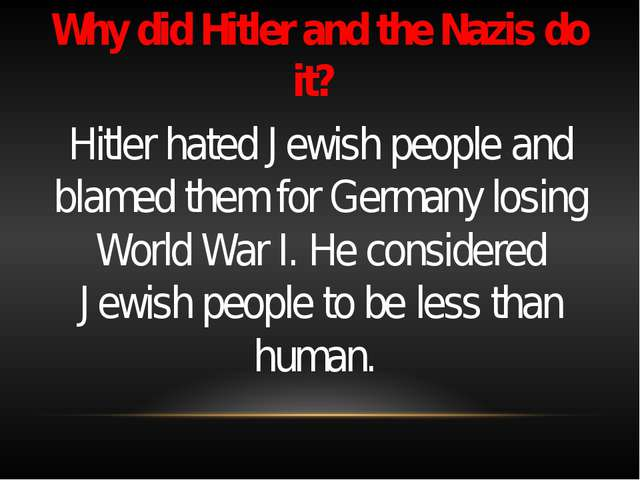 Why did Hitler and the Nazis do it? Hitler hated Jewish people and blamed th...