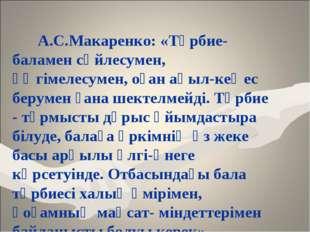 А.С.Макаренко: «Тәрбие-баламен сөйлесумен, әңгімелесумен, оған ақыл-кеңес бе