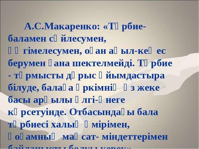 А.С.Макаренко: «Тәрбие-баламен сөйлесумен, әңгімелесумен, оған ақыл-кеңес бе...