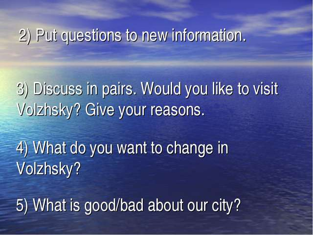 2) Put questions to new information. 3) Discuss in pairs. Would you like to v...