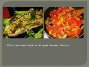 Овощи припускают, варят, жарят, тушат, запекают, пассируют.
