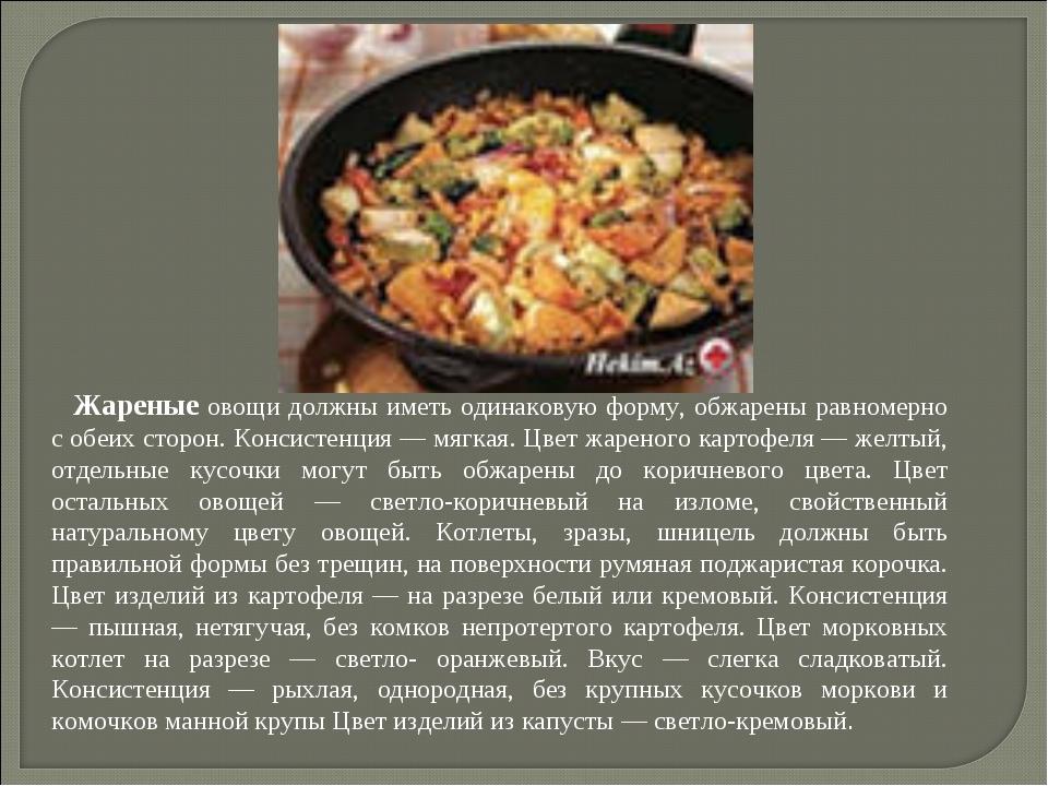 Жареные овощи должны иметь одинаковую форму, обжарены равномерно с обеих стор...