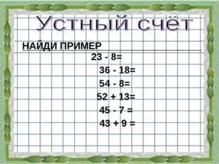 НАЙДИ ПРИМЕР 23 - 8= 36 - 18= 54 - 8= 52 + 13= 45 - 7 = 43 + 9 = 46 52 18 38