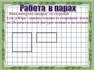 Вова начертил квадрат со стороной 2 см, а Юра – прямоугольник со сторонами 1