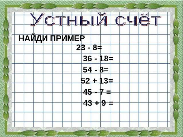 НАЙДИ ПРИМЕР 23 - 8= 36 - 18= 54 - 8= 52 + 13= 45 - 7 = 43 + 9 = 46 52 18 38...