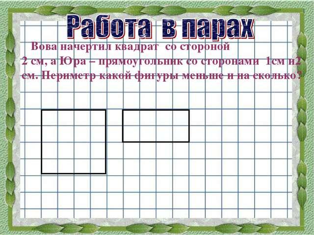 Вова начертил квадрат со стороной 2 см, а Юра – прямоугольник со сторонами 1...
