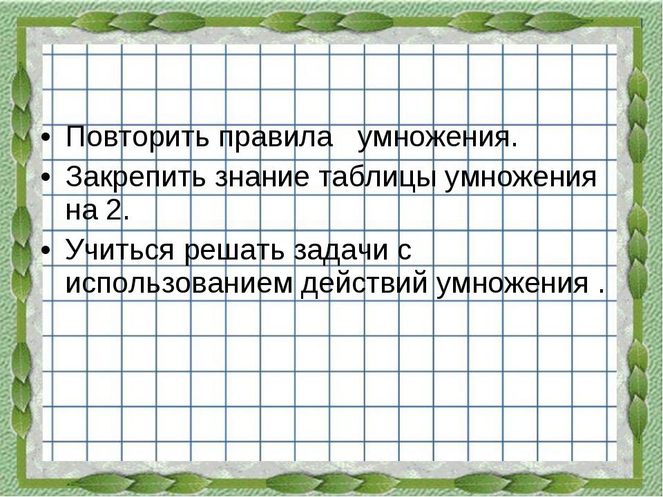 Повторить правила умножения. Закрепить знание таблицы умножения на 2. Учитьс...