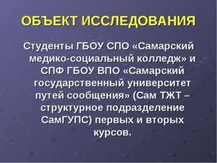 ОБЪЕКТ ИССЛЕДОВАНИЯ Студенты ГБОУ СПО «Самарский медико-социальный колледж» и