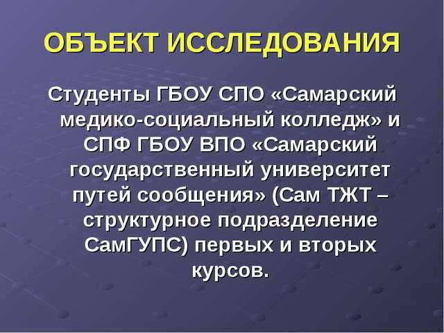 ОБЪЕКТ ИССЛЕДОВАНИЯ Студенты ГБОУ СПО «Самарский медико-социальный колледж» и...