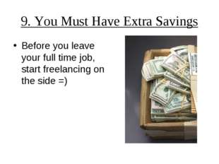 9. You Must Have Extra Savings Before you leave your full time job, start fre