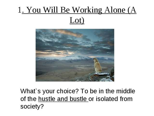 1. You Will Be Working Alone (A Lot) What`s your choice? To be in the middle...