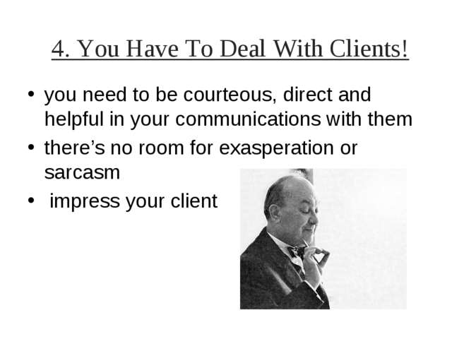 4. You Have To Deal With Clients! you need to be courteous, direct and helpfu...