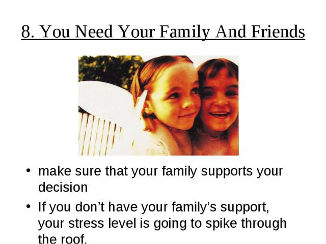 8. You Need Your Family And Friends make sure that your family supports your...
