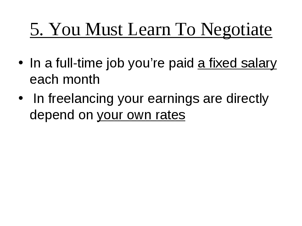 5. You Must Learn To Negotiate In a full-time job you're paid a fixed salary...